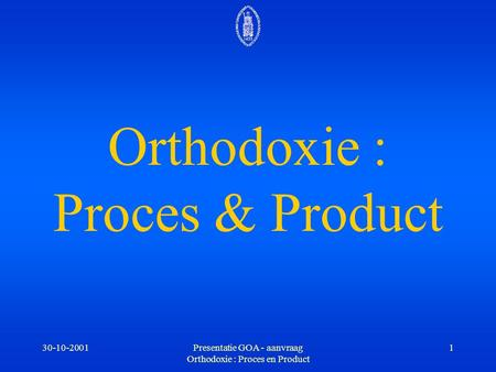 30-10-2001Presentatie GOA - aanvraag Orthodoxie : Proces en Product 1 Orthodoxie : Proces & Product.