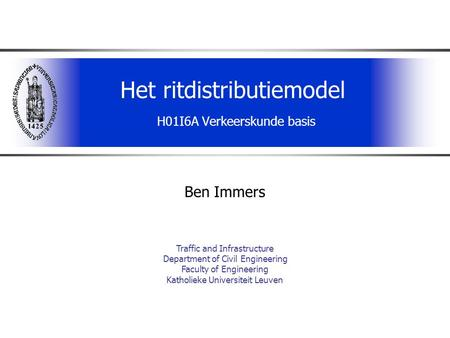 Het ritdistributiemodel H01I6A Verkeerskunde basis Ben Immers Traffic and Infrastructure Department of Civil Engineering Faculty of Engineering Katholieke.