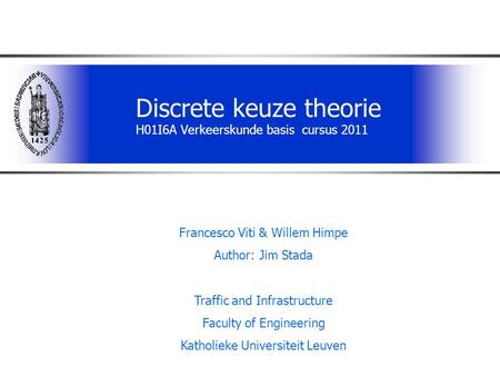 Discrete keuze theorie H01I6A Verkeerskunde basis cursus 2011 Francesco Viti & Willem Himpe Author: Jim Stada Traffic and Infrastructure Faculty of Engineering.