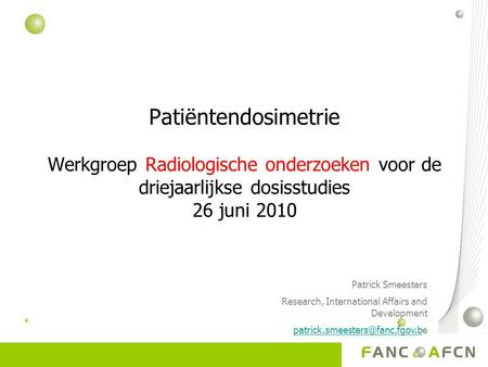 Patiëntendosimetrie Werkgroep Radiologische onderzoeken voor de driejaarlijkse dosisstudies 26 juni 2010 Patrick Smeesters Research, International Affairs.