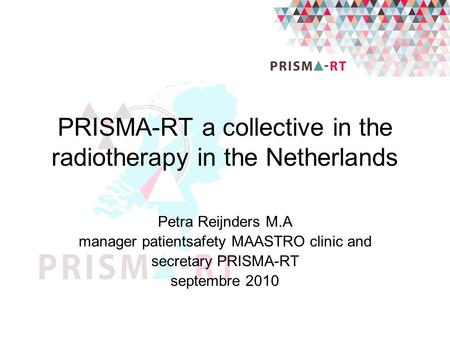 PRISMA-RT a collective in the radiotherapy in the Netherlands Petra Reijnders M.A manager patientsafety MAASTRO clinic and secretary PRISMA-RT septembre.