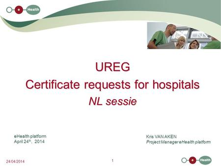 1 24/04/2014 UREG Certificate requests for hospitals NL sessie Kris VAN AKEN Project Manager eHealth platform eHealth platform April 24 th, 2014.