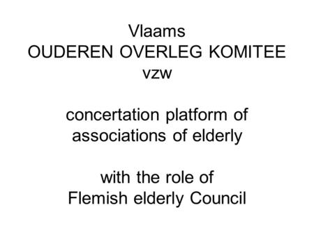 Vlaams OUDEREN OVERLEG KOMITEE vzw concertation platform of associations of elderly with the role of Flemish elderly Council.