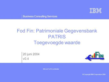Business Consulting Services © Copyright IBM Corporation 2004 Fod Fin: Patrimoniale Gegevensbank PATRIS Toegevoegde waarde 20 juni 2004 v0.4 IBM and Fod.