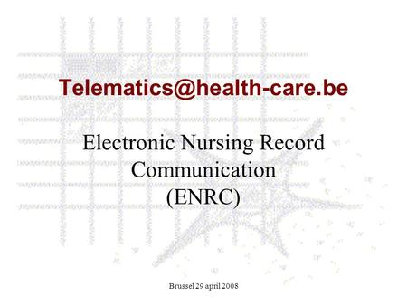 Brussel 29 april 2008 Electronic Nursing Record Communication (ENRC)