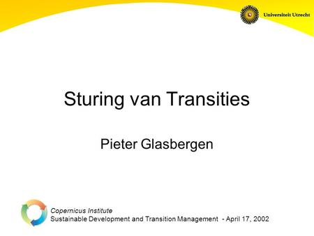 Copernicus Institute Sustainable Development and Transition Management - April 17, 2002 Sturing van Transities Pieter Glasbergen.