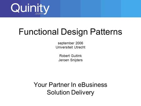 Functional Design Patterns september 2006 Universiteit Utrecht Robert Guitink Jeroen Snijders Your Partner In eBusiness Solution Delivery.