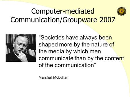 "Computer-mediated Communication/Groupware 2007 ""Societies have always been shaped more by the nature of the media by which men communicate than by the."