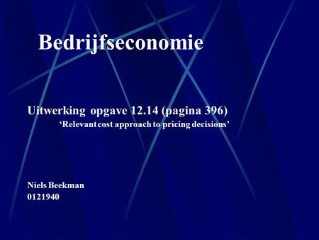 Bedrijfseconomie Uitwerking opgave 12.14 (pagina 396) 'Relevant cost approach to pricing decisions' Niels Beekman 0121940.