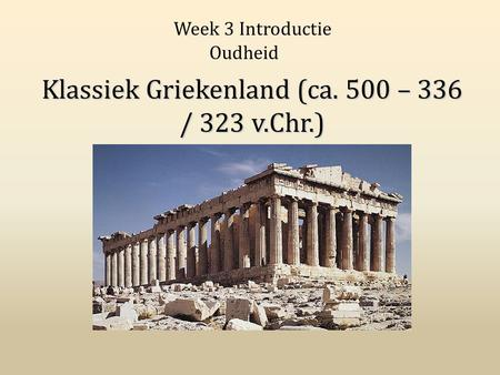 Klassiek Griekenland (ca. 500 – 336 / 323 v.Chr.) Week 3 Introductie Oudheid.