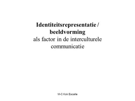 Identiteitsrepresentatie / beeldvorming als factor in de interculturele communicatie M-C Kok Escalle.