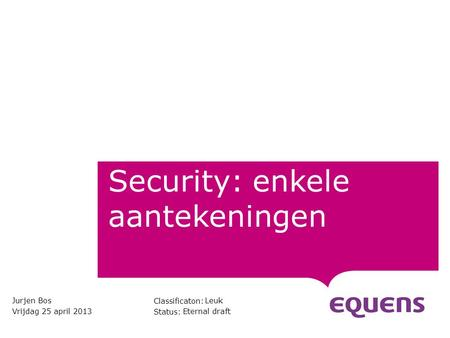 Classificaton: Status: Security: enkele aantekeningen Jurjen Bos Vrijdag 25 april 2013 Leuk Eternal draft.