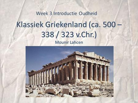Klassiek Griekenland (ca. 500 – 338 / 323 v.Chr.) Mounir Lahcen Week 3 Introductie Oudheid.