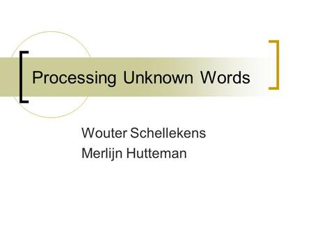 Processing Unknown Words Wouter Schellekens Merlijn Hutteman.
