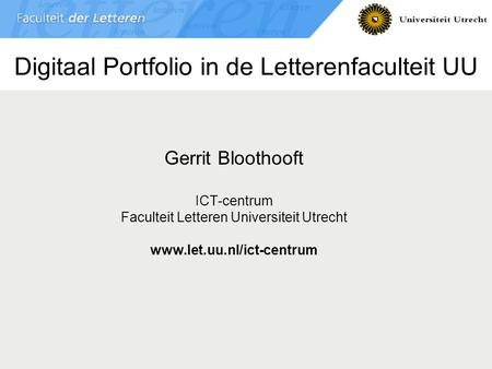 Digitaal Portfolio in de Letterenfaculteit UU Gerrit Bloothooft ICT-centrum Faculteit Letteren Universiteit Utrecht www.let.uu.nl/ict-centrum.