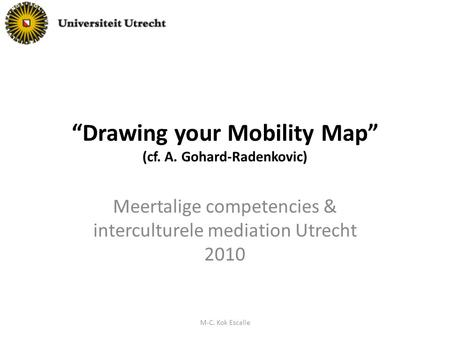"""Drawing your Mobility Map"" (cf. A. Gohard-Radenkovic) Meertalige competencies & interculturele mediation Utrecht 2010 M-C. Kok Escalle."