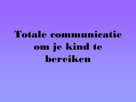 Totale communicatie om je kind te bereiken