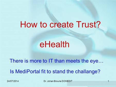 24/07/2014Dr. Johan Brouns DOMEDIT1 How to create Trust? There is more to IT than meets the eye… eHealth Is MediPortal fit to stand the challange?