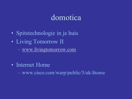 Domotica Spitstechnologie in je huis Living Tomorrow II –www.livingtomorrow.comwww.livingtomorrow.com Internet Home –www.cisco.com/warp/public/3/uk/ihome.