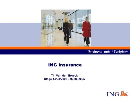 Business unit / Belgium ING Insurance Tijl Van den Broeck Stage 14/03/2005 – 03/06/2005.