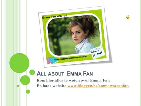 A LL ABOUT E MMA F AN Kom hier alles te weten over Emma Fan En haar website www.bloggen.be/emmawatsonfanwww.bloggen.be/emmawatsonfan.