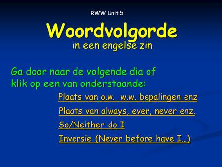 Woordvolgorde in een engelse zin RWW Unit 5 So/Neither do I So/Neither do I Plaats van o.w. w.w. bepalingen enz Plaats van o.w. w.w. bepalingen enz Plaats.