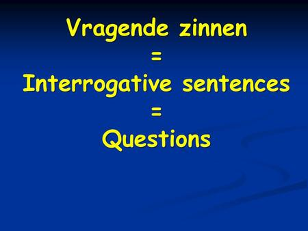 Vragende zinnen = Interrogative sentences =Questions.