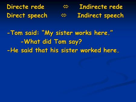 "Directe rede  Indirecte rede Direct speech  Indirect speech -Tom said: ""My sister works here."" -What did Tom say? -He said that his sister worked here."