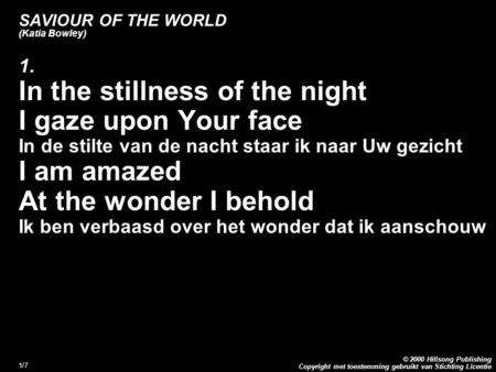 Copyright met toestemming gebruikt van Stichting Licentie © 2000 Hillsong Publishing 1/7 SAVIOUR OF THE WORLD (Katia Bowley) 1. In the stillness of the.
