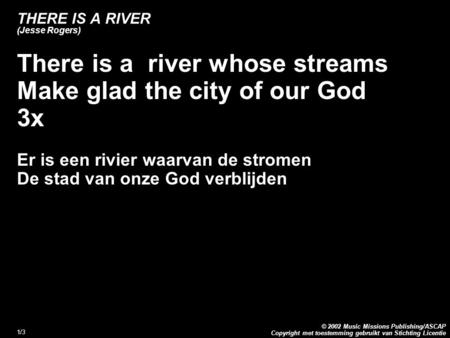 Copyright met toestemming gebruikt van Stichting Licentie © 2002 Music Missions Publishing/ASCAP 1/3 THERE IS A RIVER (Jesse Rogers) There is a river whose.