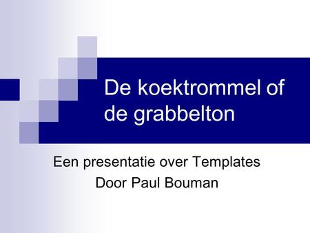 De koektrommel of de grabbelton Een presentatie over Templates Door Paul Bouman.