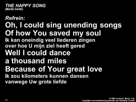 Copyright met toestemming gebruikt van Stichting Licentie © 1995 Curious? Music. U.K. 1/7 THE HAPPY SONG (Martin Smith) Refrein: Oh, I could sing unending.
