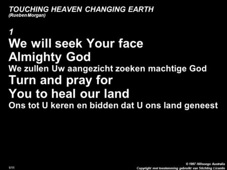 Copyright met toestemming gebruikt van Stichting Licentie © 1997 Hillsongs Australia 1/11 TOUCHING HEAVEN CHANGING EARTH (Rueben Morgan) 1 We will seek.