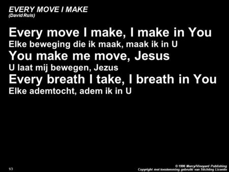 Copyright met toestemming gebruikt van Stichting Licentie © 1996 Mercy/Vineyard Publishing 1/3 EVERY MOVE I MAKE (David Ruis) Every move I make, I make.
