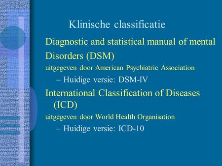 Klinische classificatie Diagnostic and statistical manual of mental Disorders (DSM) uitgegeven door American Psychiatric Association –Huidige versie: