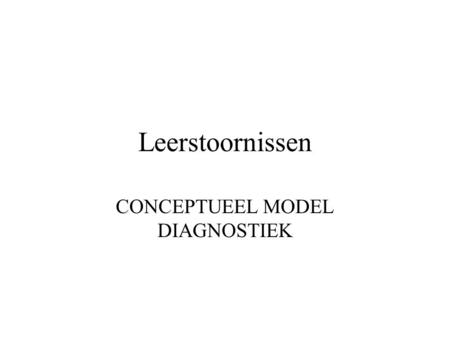 Leerstoornissen CONCEPTUEEL MODEL DIAGNOSTIEK. 1. ALGEMEEN CONCEPTUEEL MODEL.