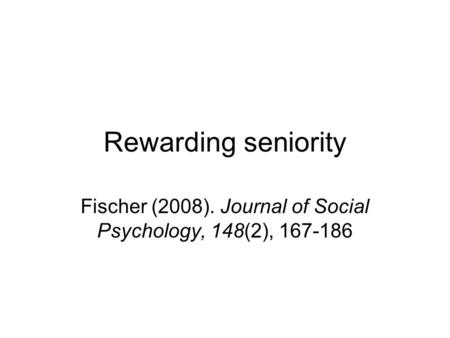 Rewarding seniority Fischer (2008). Journal of Social Psychology, 148(2), 167-186.
