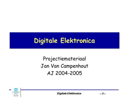 Digitale Elektronica --1-- Digitale Elektronica Projectiemateriaal Jan Van Campenhout AJ 2004-2005.