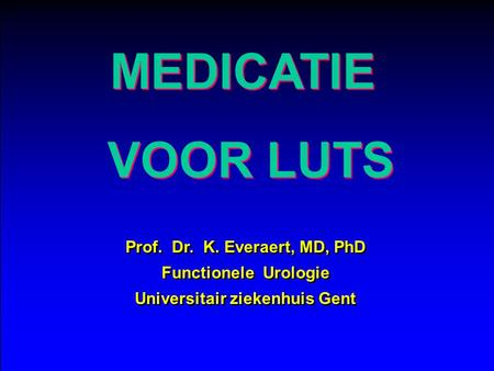 MEDICATIE VOOR LUTS Prof. Dr. K. Everaert, MD, PhD Functionele Urologie Universitair ziekenhuis Gent Prof. Dr. K. Everaert, MD, PhD Functionele Urologie.