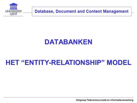 "DATABANKEN Vakgroep Telecommunicatie en Informatieverwerking Database, Document and Content Management HET ""ENTITY-RELATIONSHIP"" MODEL."