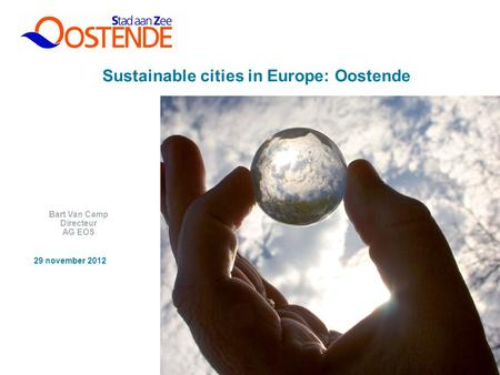 1 Sustainable cities in Europe: Oostende Bart Van Camp Directeur AG EOS 29 november 2012.