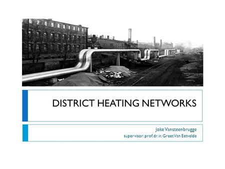 DISTRICT HEATING NETWORKS Joke Vansteenbrugge supervisor: prof. dr. ir. Greet Van Eetvelde.