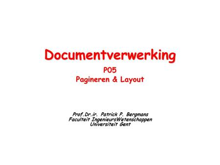 DocumentverwerkingP05 Pagineren & Layout Prof.Dr.ir. Patrick P. Bergmans Faculteit IngenieursWetenschappen Universiteit Gent.