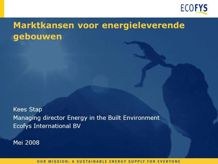 Kees Stap Managing director Energy in the Built Environment Ecofys International BV Mei 2008 Marktkansen voor energieleverende gebouwen.