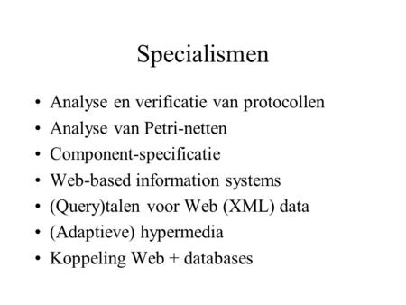Specialismen Analyse en verificatie van protocollen Analyse van Petri-netten Component-specificatie Web-based information systems (Query)talen voor Web.