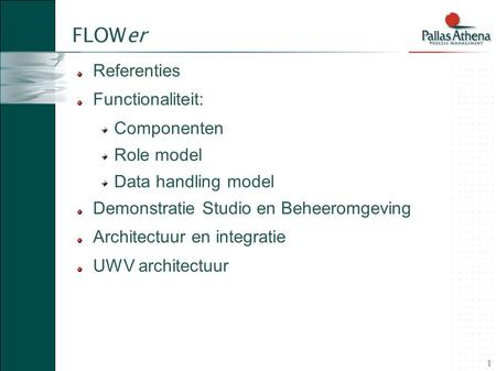 1 FLOWer Referenties Functionaliteit: Componenten Role model Data handling model Demonstratie Studio en Beheeromgeving Architectuur en integratie UWV architectuur.