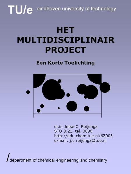 TU/e eindhoven university of technology / department of chemical engineering and chemistry HET MULTIDISCIPLINAIR PROJECT Een Korte Toelichting dr.ir. Jetse.