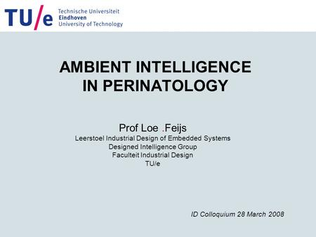 AMBIENT INTELLIGENCE IN PERINATOLOGY Prof Loe.Feijs Leerstoel Industrial Design of Embedded Systems Designed Intelligence Group Faculteit Industrial Design.