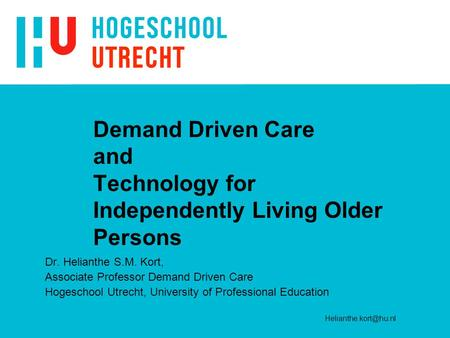 Demand Driven Care and Technology for Independently Living Older Persons Dr. Helianthe S.M. Kort, Associate Professor Demand Driven Care Hogeschool Utrecht,