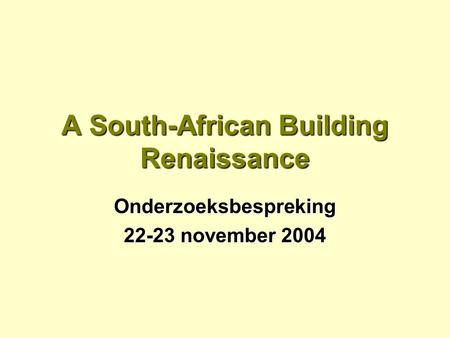 A South-African Building Renaissance Onderzoeksbespreking 22-23 november 2004.